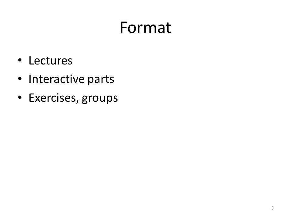 Format Lectures Interactive parts Exercises, groups 3