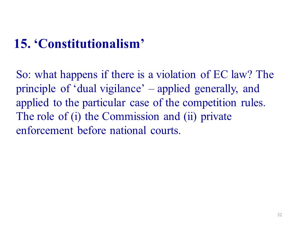 32 15. 'Constitutionalism' So: what happens if there is a violation of EC law? The principle of 'dual vigilance' – applied generally, and applied to t