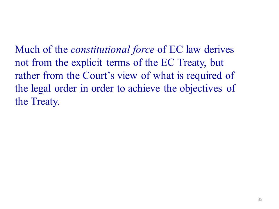 35 Much of the constitutional force of EC law derives not from the explicit terms of the EC Treaty, but rather from the Court's view of what is requir