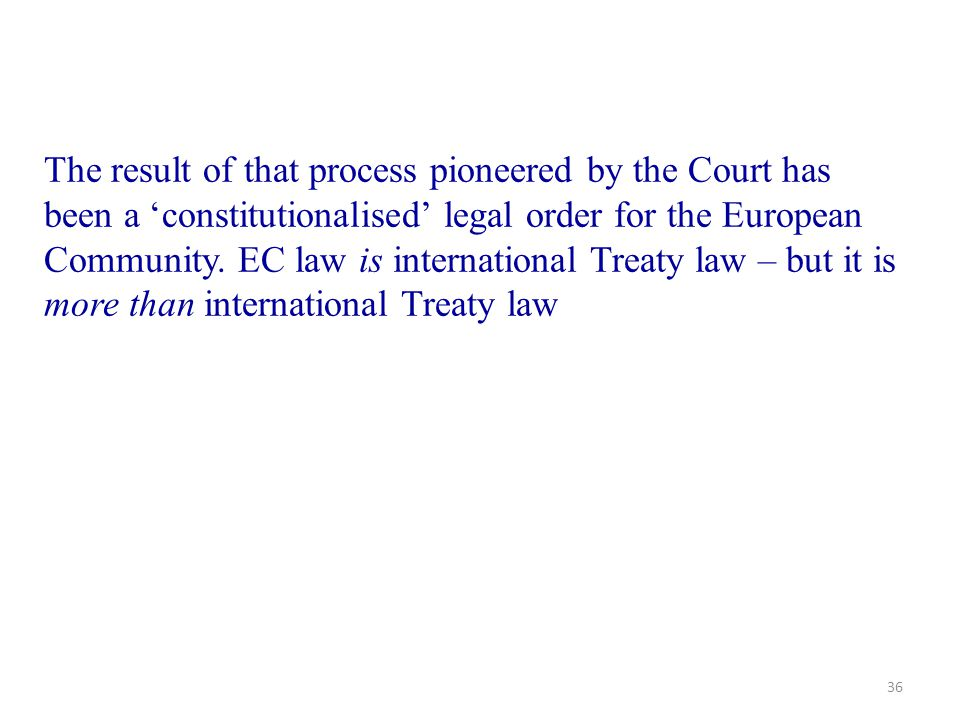 36 The result of that process pioneered by the Court has been a 'constitutionalised' legal order for the European Community. EC law is international T