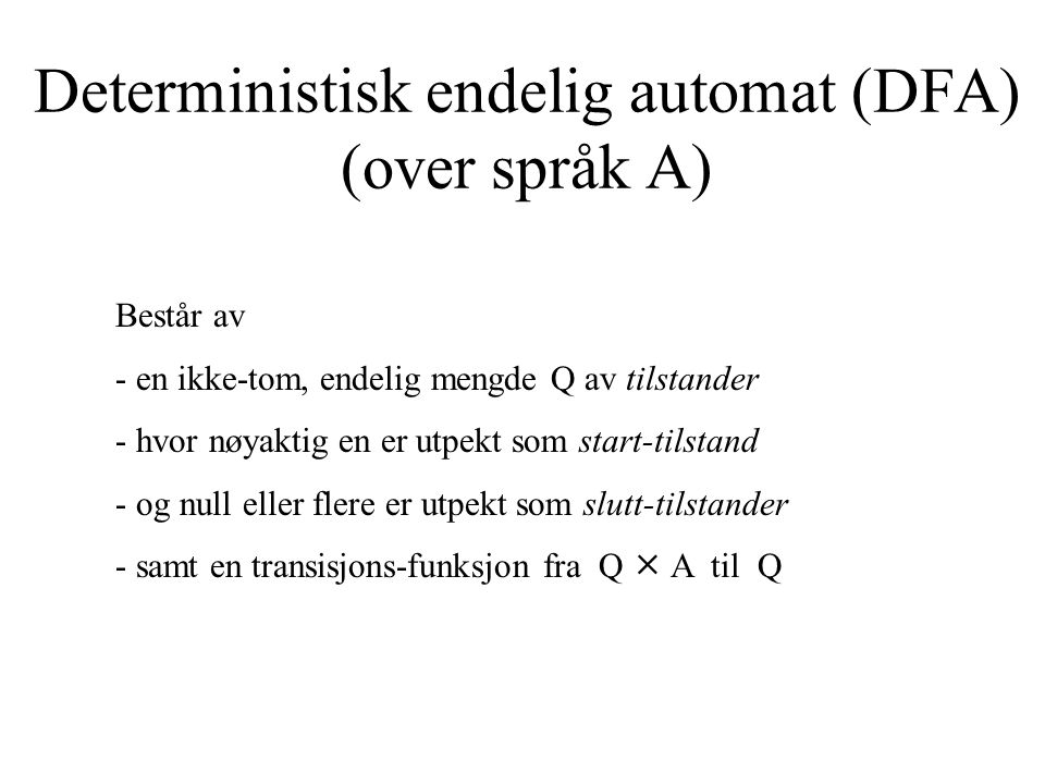 Deterministisk endelig automat (DFA) (over språk A) Består av - en ikke-tom, endelig mengde Q av tilstander - hvor nøyaktig en er utpekt som start-til