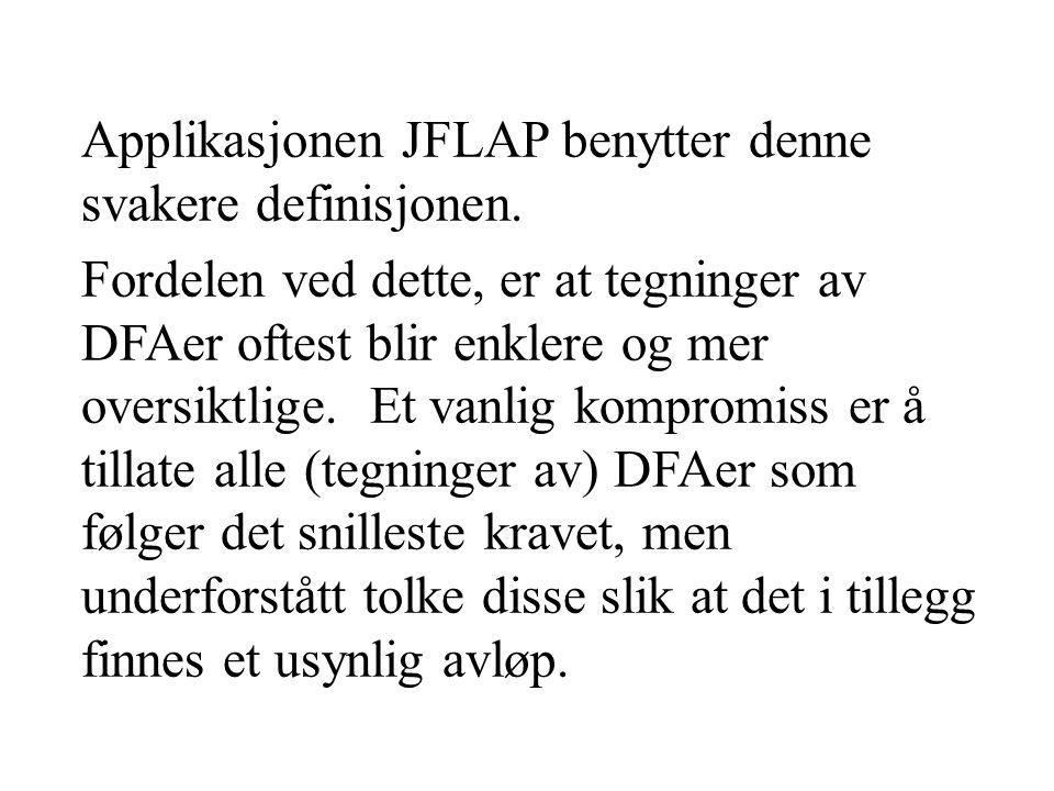 Applikasjonen JFLAP benytter denne svakere definisjonen. Fordelen ved dette, er at tegninger av DFAer oftest blir enklere og mer oversiktlige. Et vanl