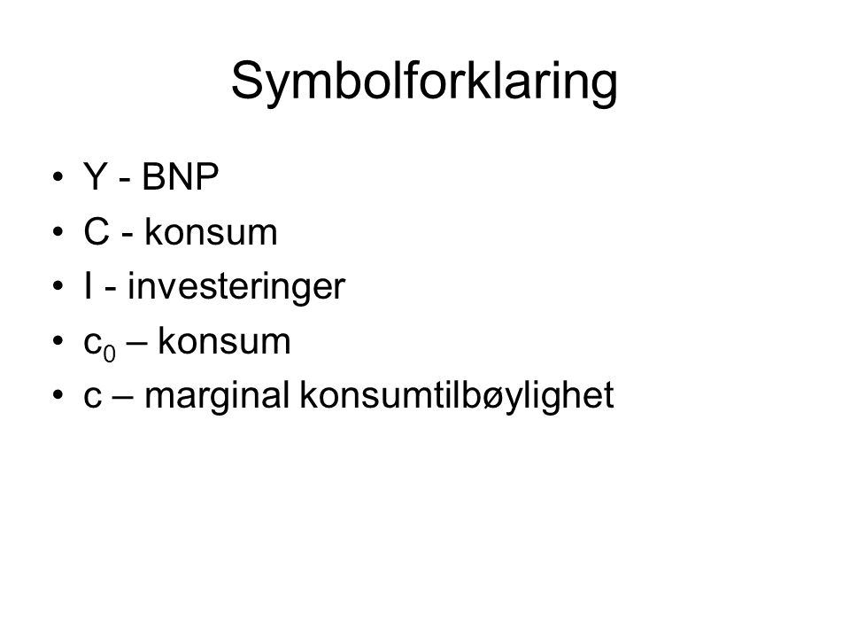Symbolforklaring Y - BNP C - konsum I - investeringer c 0 – konsum c – marginal konsumtilbøylighet
