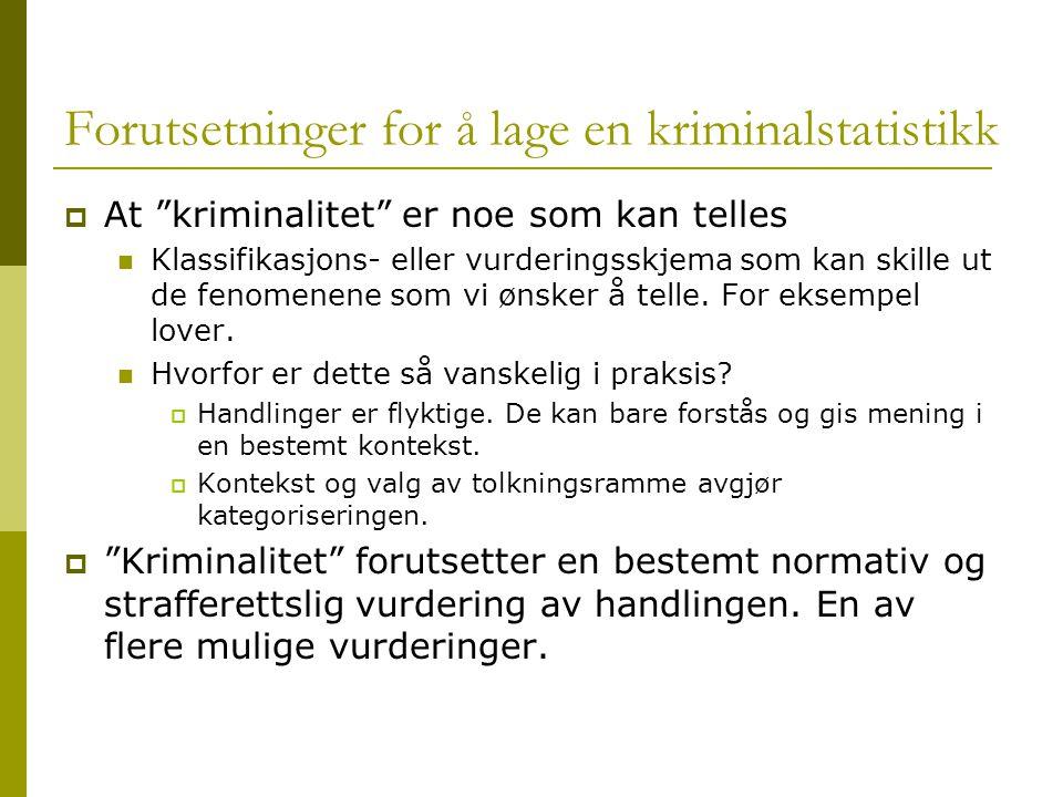 Forutsetninger for å lage en kriminalstatistikk  At kriminalitet er noe som kan telles Klassifikasjons- eller vurderingsskjema som kan skille ut de fenomenene som vi ønsker å telle.
