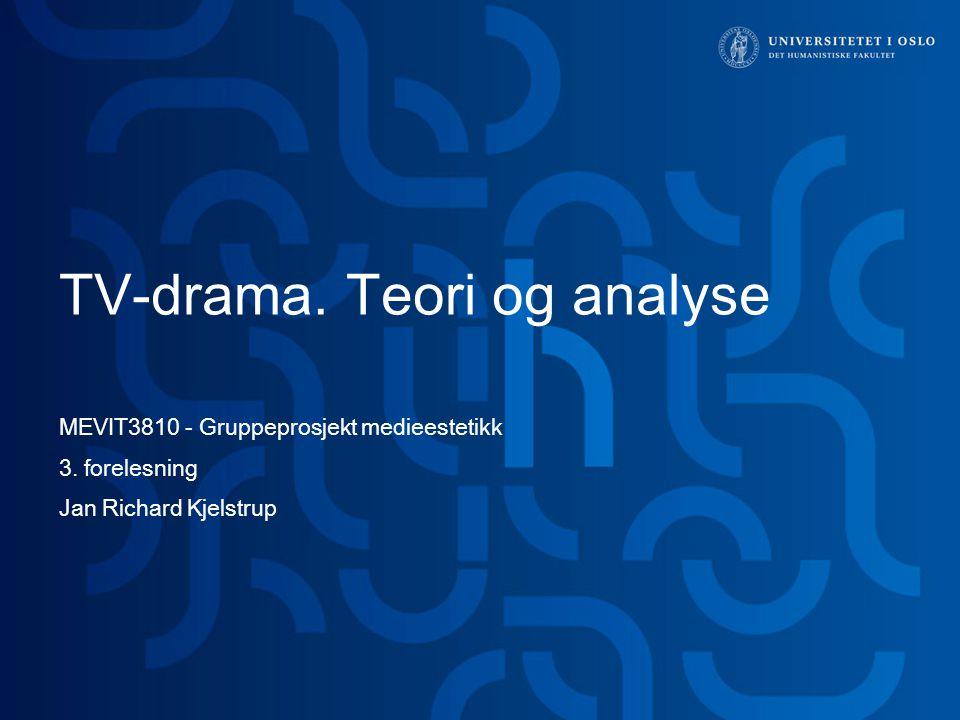 TV-drama. Teori og analyse MEVIT3810 - Gruppeprosjekt medieestetikk 3. forelesning Jan Richard Kjelstrup