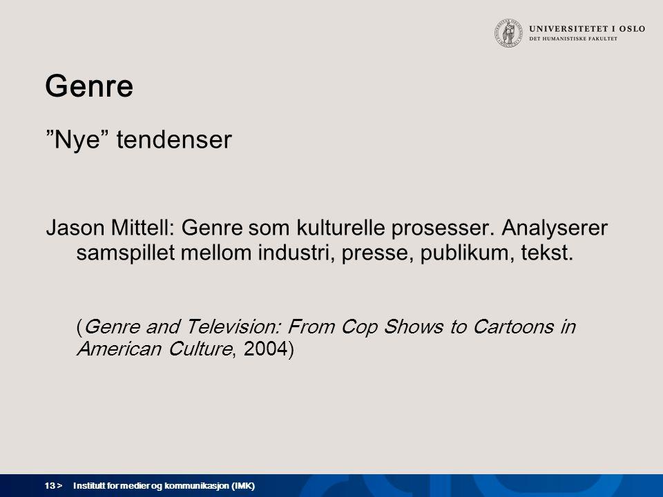 """13 > Institutt for medier og kommunikasjon (IMK) Genre """"Nye"""" tendenser Jason Mittell: Genre som kulturelle prosesser. Analyserer samspillet mellom ind"""