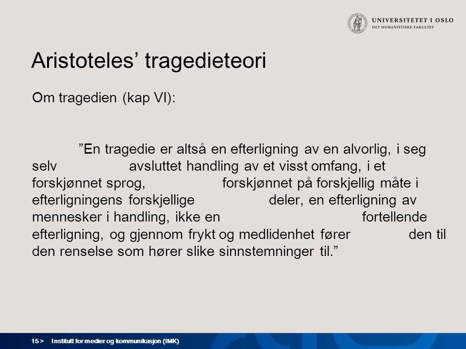 """15 > Institutt for medier og kommunikasjon (IMK) Aristoteles' tragedieteori Om tragedien (kap VI): """"En tragedie er altså en efterligning av en alvorli"""