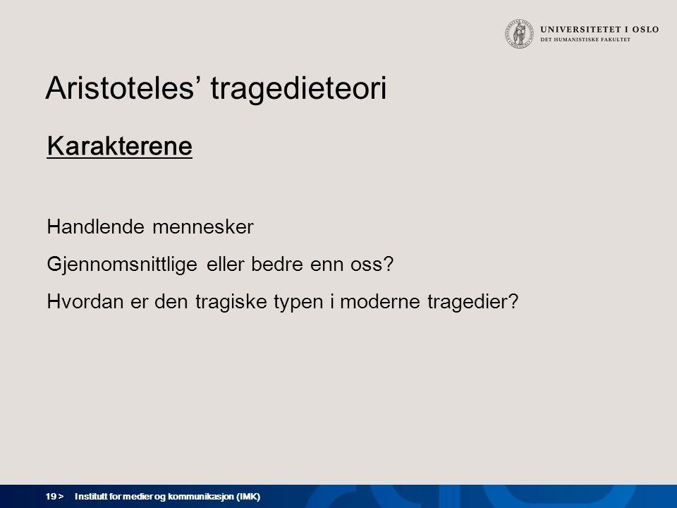 19 > Institutt for medier og kommunikasjon (IMK) Aristoteles' tragedieteori Karakterene Handlende mennesker Gjennomsnittlige eller bedre enn oss? Hvor