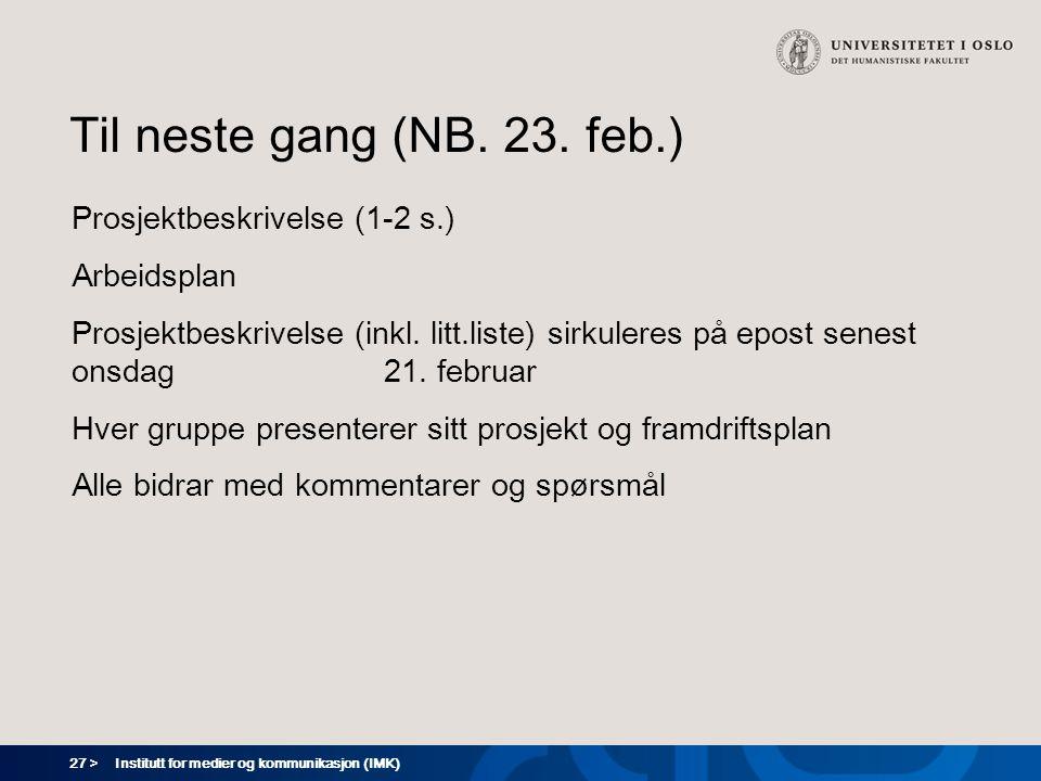 27 > Institutt for medier og kommunikasjon (IMK) Til neste gang (NB. 23. feb.) Prosjektbeskrivelse (1-2 s.) Arbeidsplan Prosjektbeskrivelse (inkl. lit