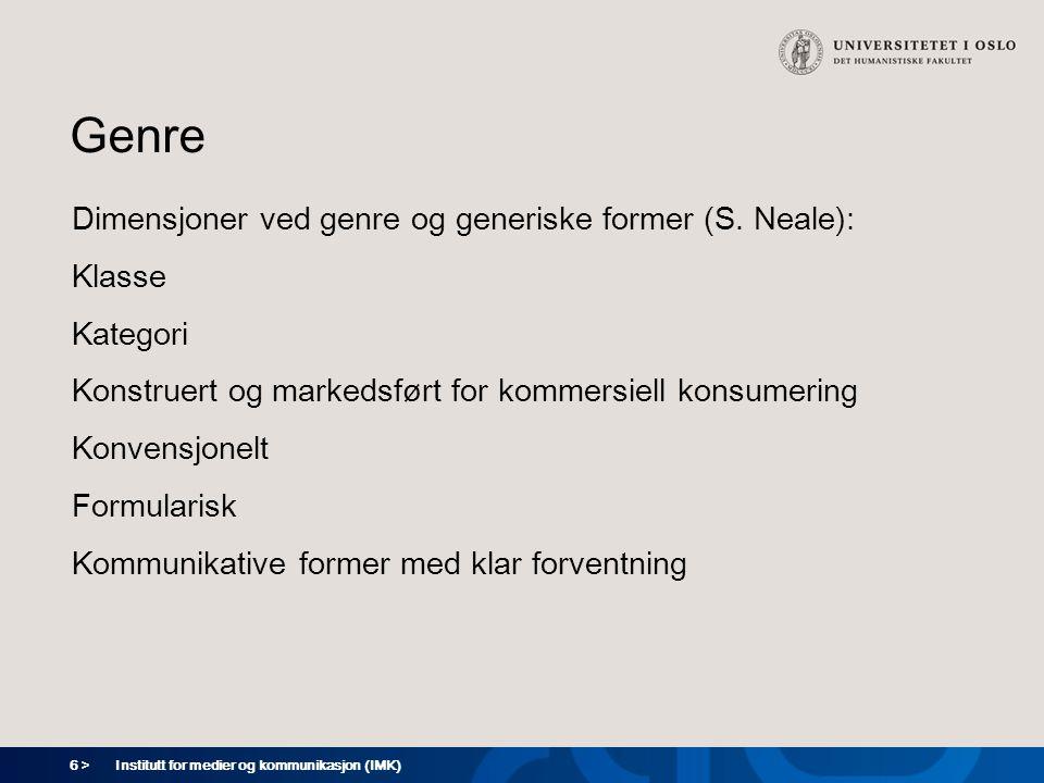 6 > Institutt for medier og kommunikasjon (IMK) Genre Dimensjoner ved genre og generiske former (S. Neale): Klasse Kategori Konstruert og markedsført