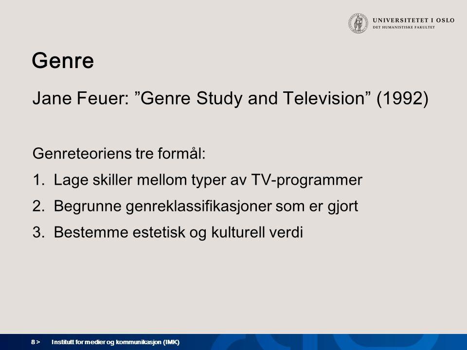 8 > Institutt for medier og kommunikasjon (IMK) Genre Jane Feuer: Genre Study and Television (1992) Genreteoriens tre formål: 1.Lage skiller mellom typer av TV-programmer 2.Begrunne genreklassifikasjoner som er gjort 3.Bestemme estetisk og kulturell verdi