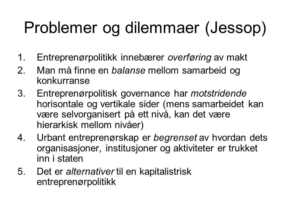 Problemer og dilemmaer (Jessop) 1.Entreprenørpolitikk innebærer overføring av makt 2.Man må finne en balanse mellom samarbeid og konkurranse 3.Entrepr