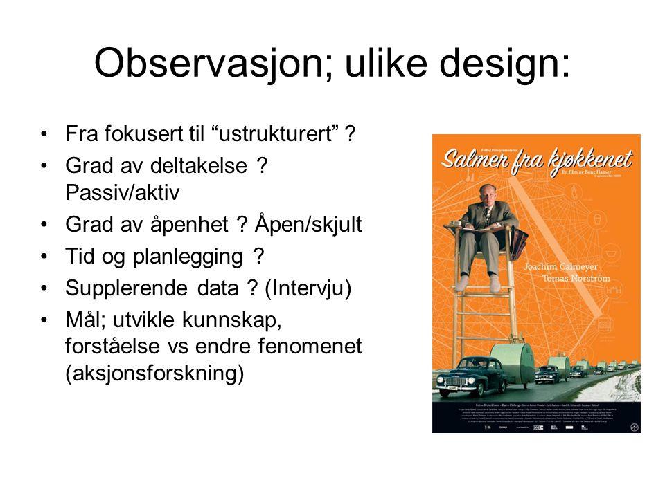 """Observasjon; ulike design: Fra fokusert til """"ustrukturert"""" ? Grad av deltakelse ? Passiv/aktiv Grad av åpenhet ? Åpen/skjult Tid og planlegging ? Supp"""