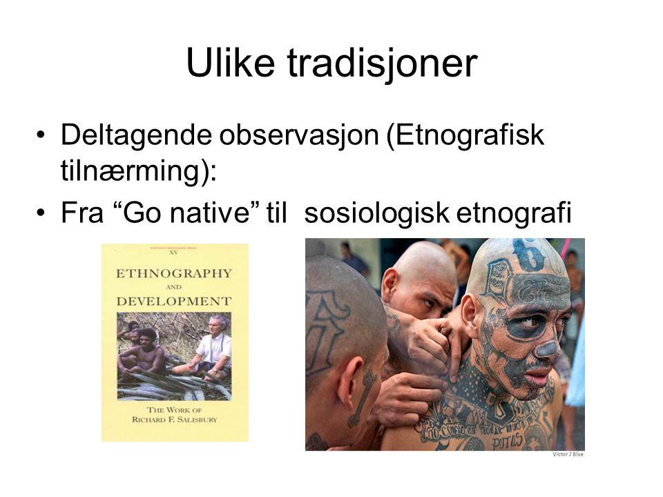 """Ulike tradisjoner Deltagende observasjon (Etnografisk tilnærming): Fra """"Go native"""" til sosiologisk etnografi"""