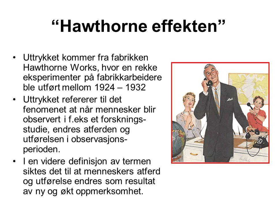 """""""Hawthorne effekten"""" Uttrykket kommer fra fabrikken Hawthorne Works, hvor en rekke eksperimenter på fabrikkarbeidere ble utført mellom 1924 – 1932 Utt"""