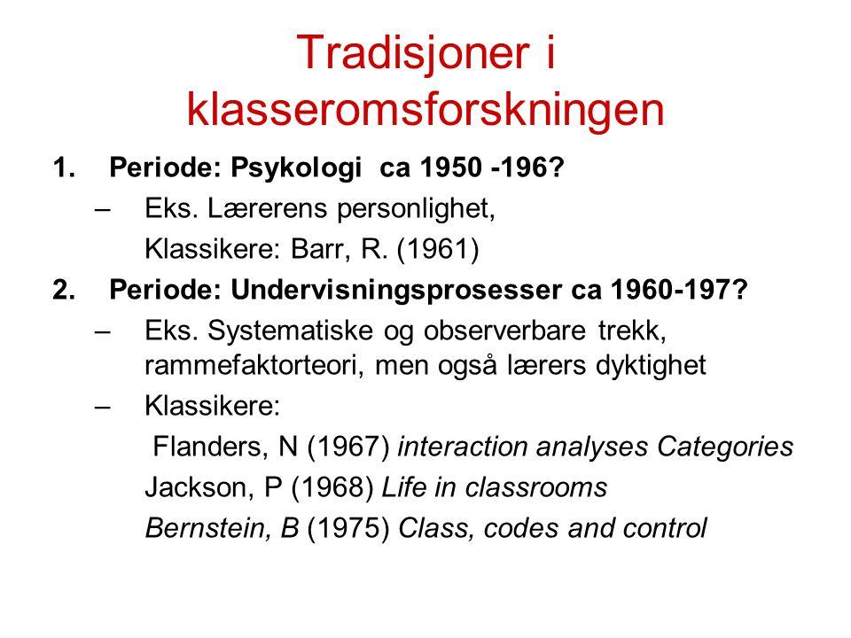 Tradisjoner i klasseromsforskningen 1.Periode: Psykologi ca 1950 -196? –Eks. Lærerens personlighet, Klassikere: Barr, R. (1961) 2.Periode: Undervisnin