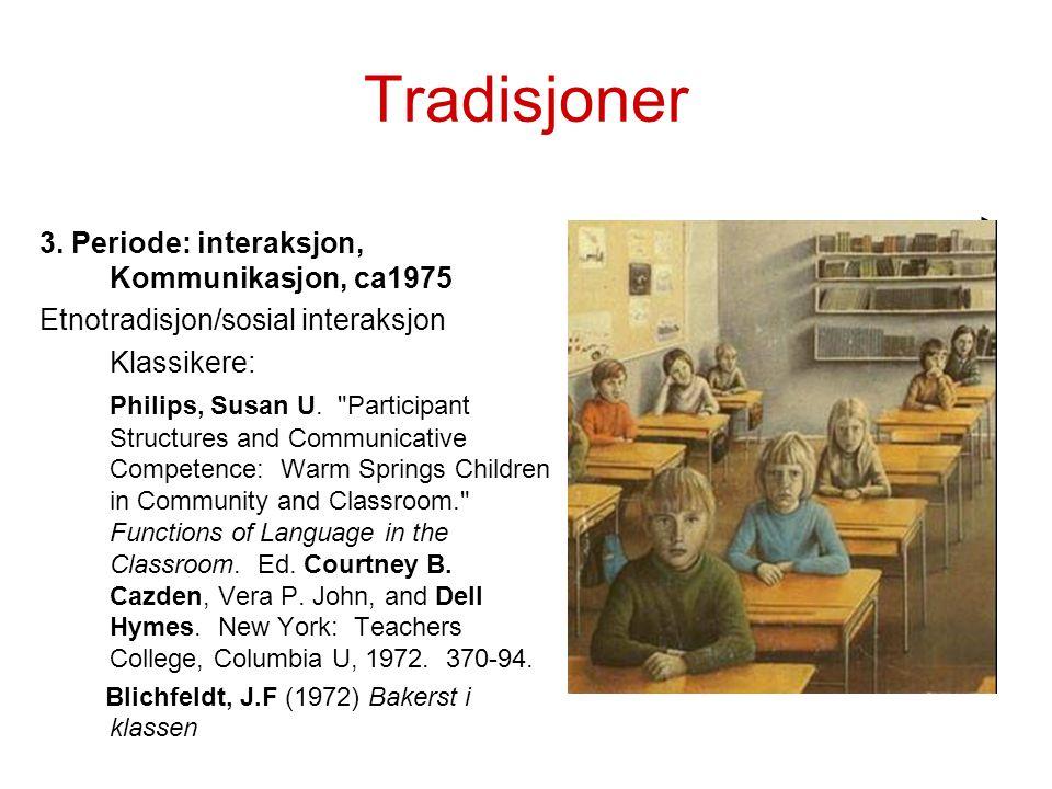 Tradisjoner 3. Periode: interaksjon, Kommunikasjon, ca1975 Etnotradisjon/sosial interaksjon Klassikere: Philips, Susan U.