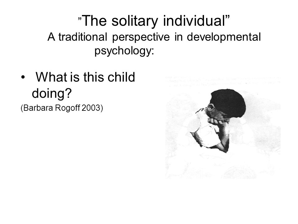 """ The solitary individual"" A traditional perspective in developmental psychology: What is this child doing? (Barbara Rogoff 2003)"