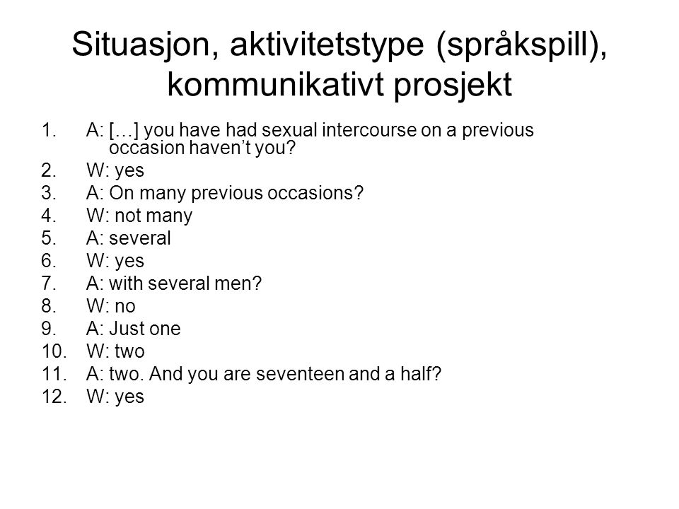 Situasjon, aktivitetstype (språkspill), kommunikativt prosjekt 1.A: […] you have had sexual intercourse on a previous occasion haven't you? 2.W: yes 3