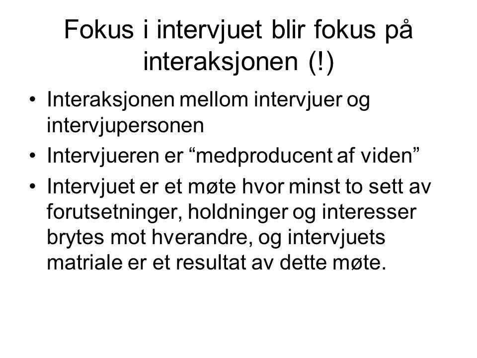 "Fokus i intervjuet blir fokus på interaksjonen (!) Interaksjonen mellom intervjuer og intervjupersonen Intervjueren er ""medproducent af viden"" Intervj"