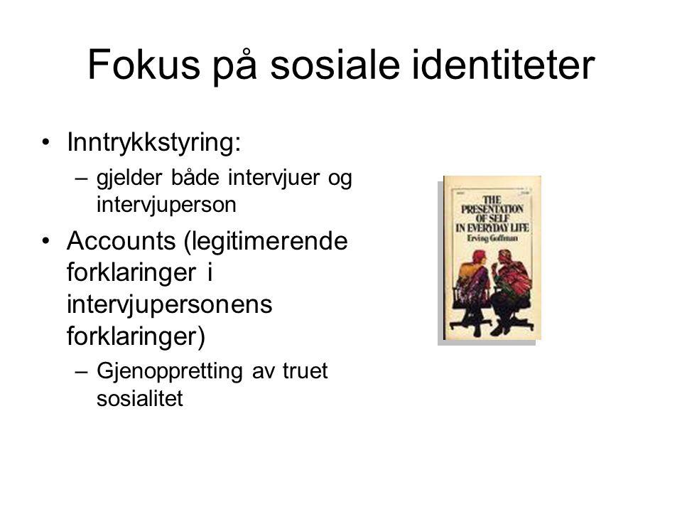 Fokus på sosiale identiteter Inntrykkstyring: –gjelder både intervjuer og intervjuperson Accounts (legitimerende forklaringer i intervjupersonens fork