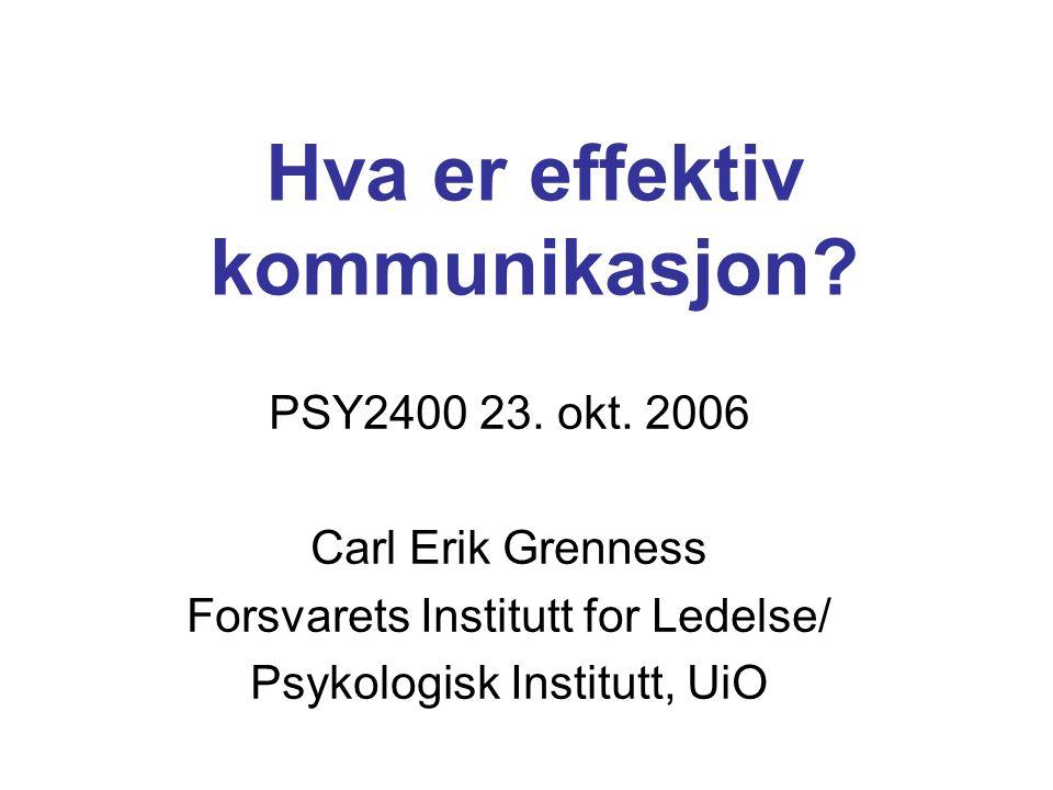 Hva er effektiv kommunikasjon? PSY2400 23. okt. 2006 Carl Erik Grenness Forsvarets Institutt for Ledelse/ Psykologisk Institutt, UiO