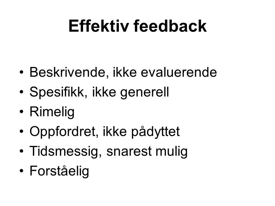Effektiv feedback Beskrivende, ikke evaluerende Spesifikk, ikke generell Rimelig Oppfordret, ikke pådyttet Tidsmessig, snarest mulig Forståelig