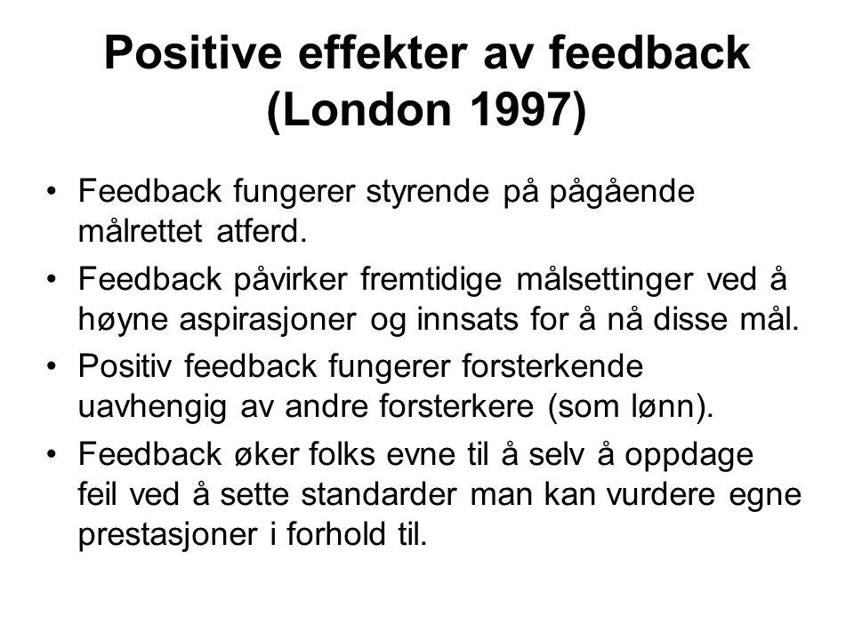 Positive effekter av feedback (London 1997) Feedback fungerer styrende på pågående målrettet atferd. Feedback påvirker fremtidige målsettinger ved å h