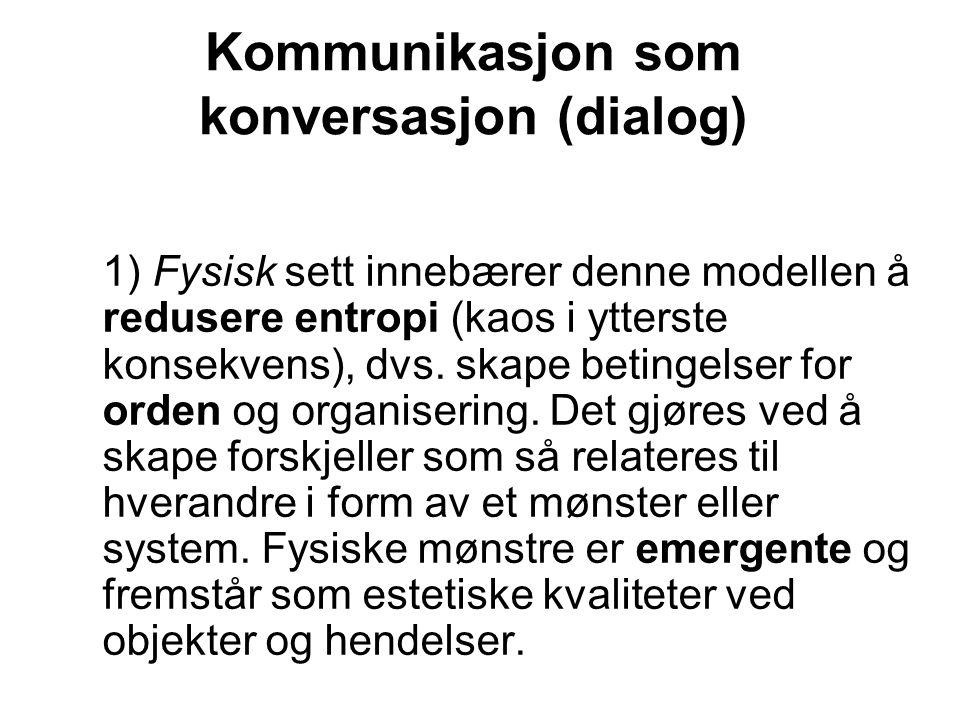 Kommunikasjon som konversasjon (dialog) 1) Fysisk sett innebærer denne modellen å redusere entropi (kaos i ytterste konsekvens), dvs. skape betingelse