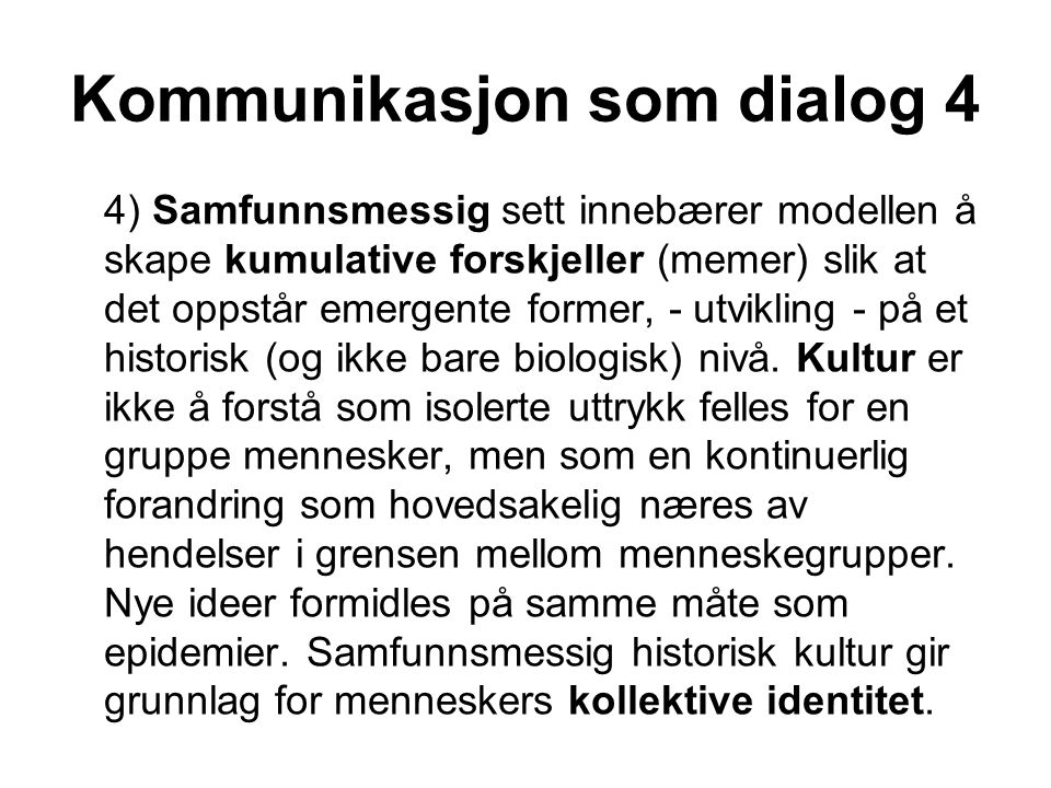 Kommunikasjon som dialog 4 4) Samfunnsmessig sett innebærer modellen å skape kumulative forskjeller (memer) slik at det oppstår emergente former, - ut