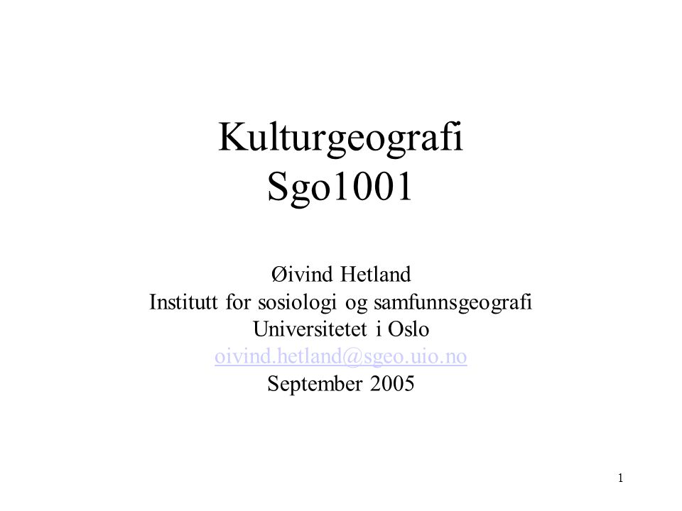 1 Kulturgeografi Sgo1001 Øivind Hetland Institutt for sosiologi og samfunnsgeografi Universitetet i Oslo oivind.hetland@sgeo.uio.no September 2005 oivind.hetland@sgeo.uio.no
