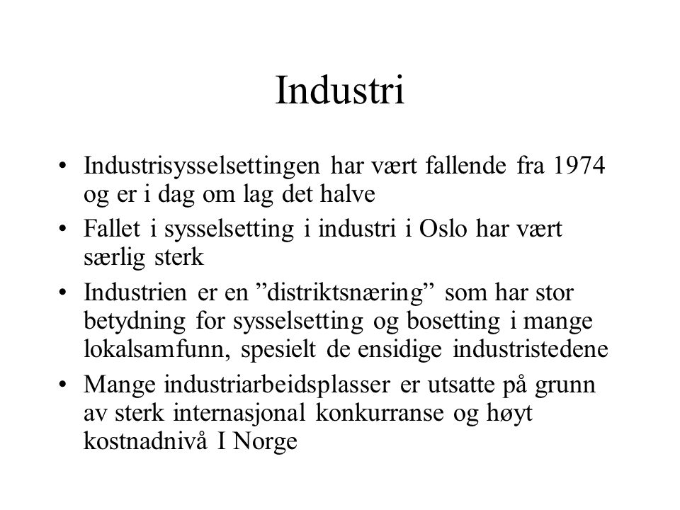 Industri Industrisysselsettingen har vært fallende fra 1974 og er i dag om lag det halve Fallet i sysselsetting i industri i Oslo har vært særlig sterk Industrien er en distriktsnæring som har stor betydning for sysselsetting og bosetting i mange lokalsamfunn, spesielt de ensidige industristedene Mange industriarbeidsplasser er utsatte på grunn av sterk internasjonal konkurranse og høyt kostnadnivå I Norge