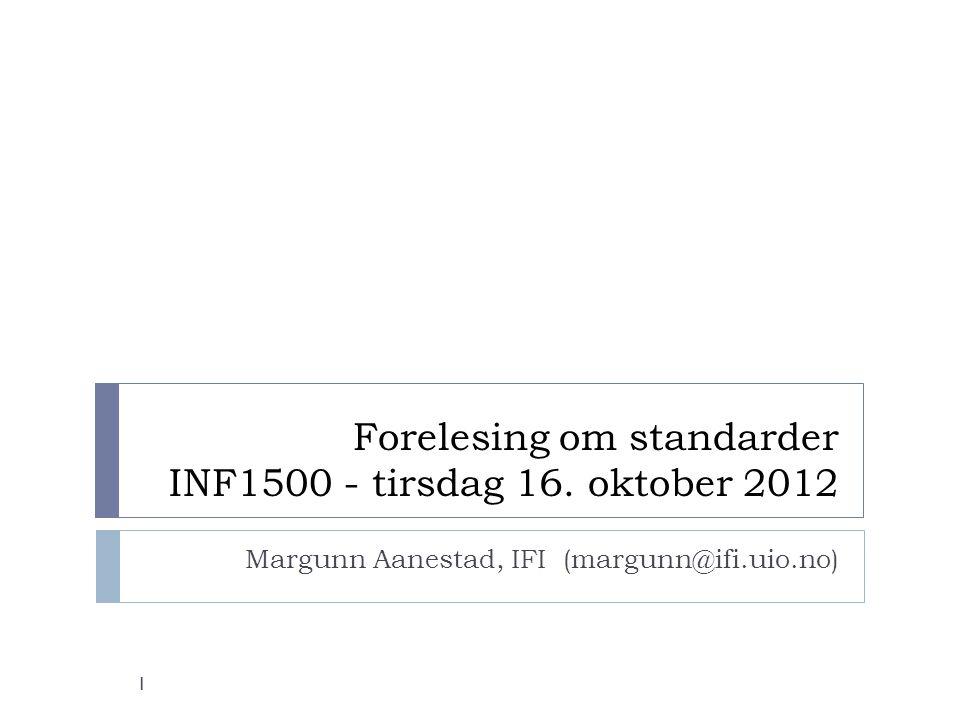 Forelesing om standarder INF1500 - tirsdag 16. oktober 2012 Margunn Aanestad, IFI (margunn@ifi.uio.no) 1