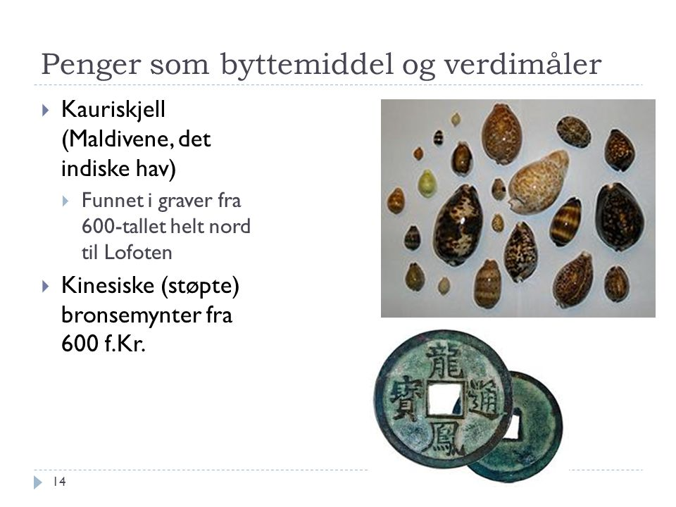 Penger som byttemiddel og verdimåler  Kauriskjell (Maldivene, det indiske hav)  Funnet i graver fra 600-tallet helt nord til Lofoten  Kinesiske (st