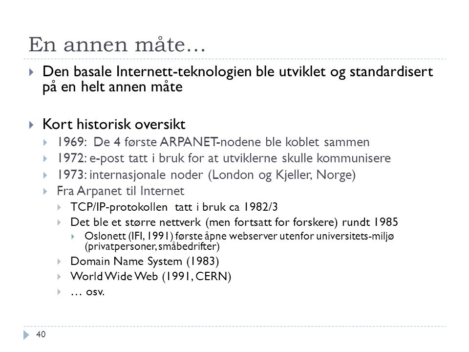 En annen måte…  Den basale Internett-teknologien ble utviklet og standardisert på en helt annen måte  Kort historisk oversikt  1969: De 4 første AR