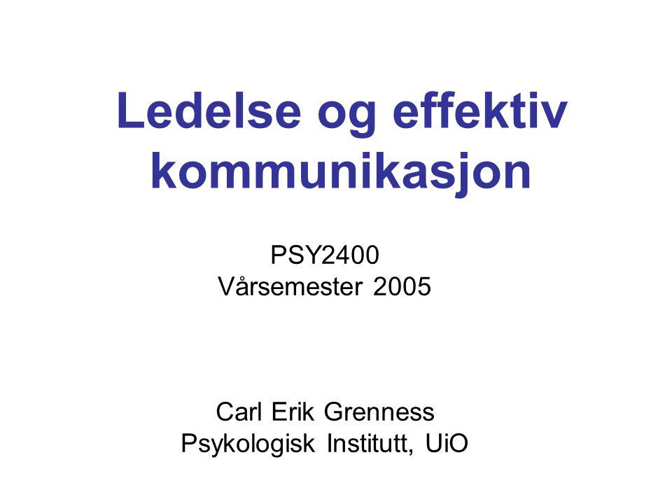 Ledelse og effektiv kommunikasjon PSY2400 Vårsemester 2005 Carl Erik Grenness Psykologisk Institutt, UiO