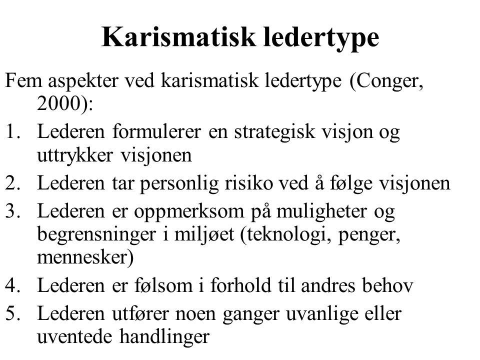 Karismatisk ledertype Fem aspekter ved karismatisk ledertype (Conger, 2000): 1.Lederen formulerer en strategisk visjon og uttrykker visjonen 2.Lederen tar personlig risiko ved å følge visjonen 3.Lederen er oppmerksom på muligheter og begrensninger i miljøet (teknologi, penger, mennesker) 4.Lederen er følsom i forhold til andres behov 5.Lederen utfører noen ganger uvanlige eller uventede handlinger