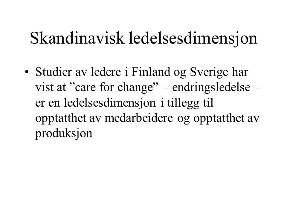 Skandinavisk ledelsesdimensjon Studier av ledere i Finland og Sverige har vist at care for change – endringsledelse – er en ledelsesdimensjon i tillegg til opptatthet av medarbeidere og opptatthet av produksjon