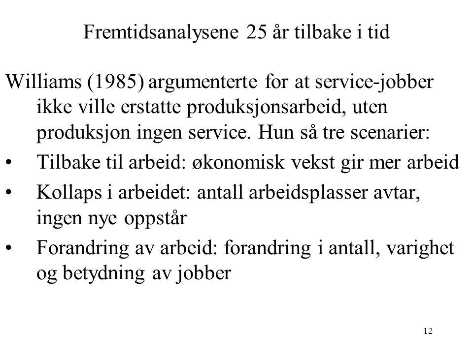 12 Fremtidsanalysene 25 år tilbake i tid Williams (1985) argumenterte for at service-jobber ikke ville erstatte produksjonsarbeid, uten produksjon ingen service.