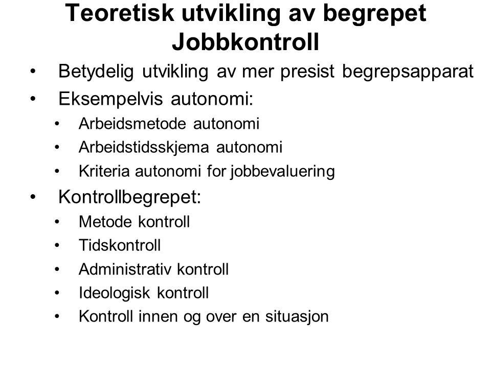 Teoretisk utvikling av begrepet Jobbkontroll Betydelig utvikling av mer presist begrepsapparat Eksempelvis autonomi: Arbeidsmetode autonomi Arbeidstid