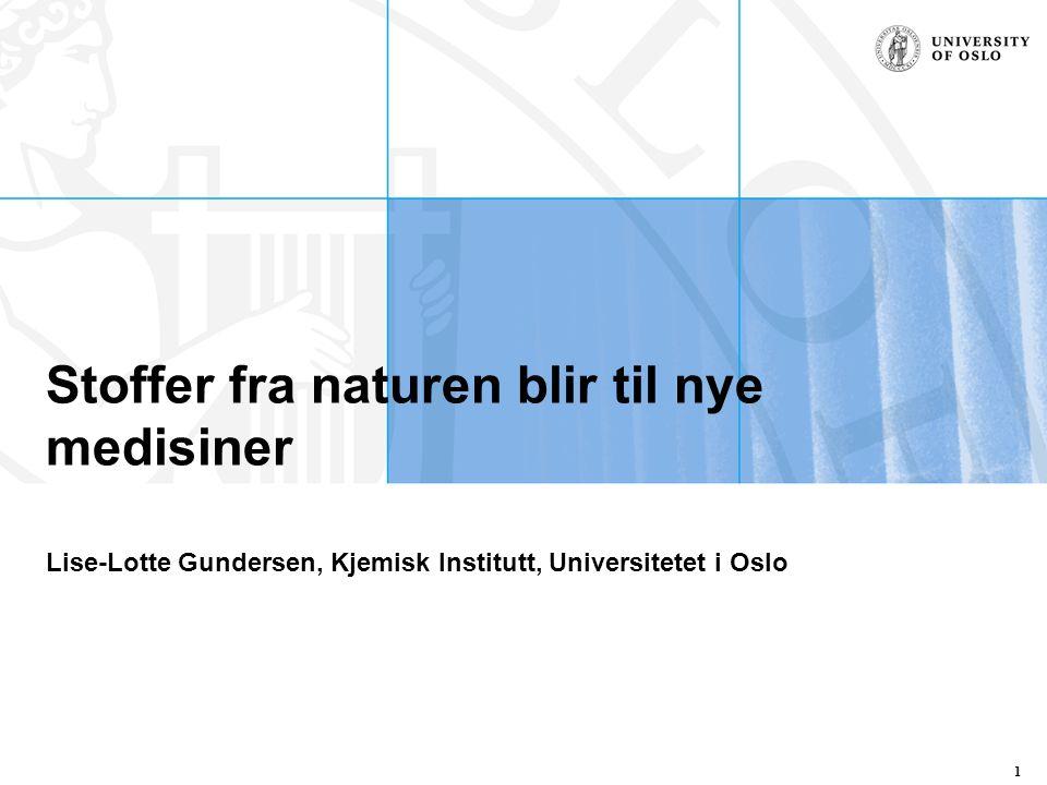 Stoffer fra naturen blir til nye medisiner Lise-Lotte Gundersen, Kjemisk Institutt, Universitetet i Oslo 1