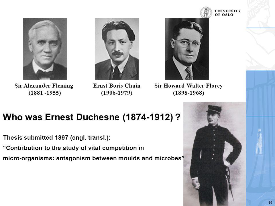 Who was Ernest Duchesne (1874-1912) ? Sir Alexander Fleming (1881 -1955) Ernst Boris Chain (1906-1979) Sir Howard Walter Florey (1898-1968) Thesis sub