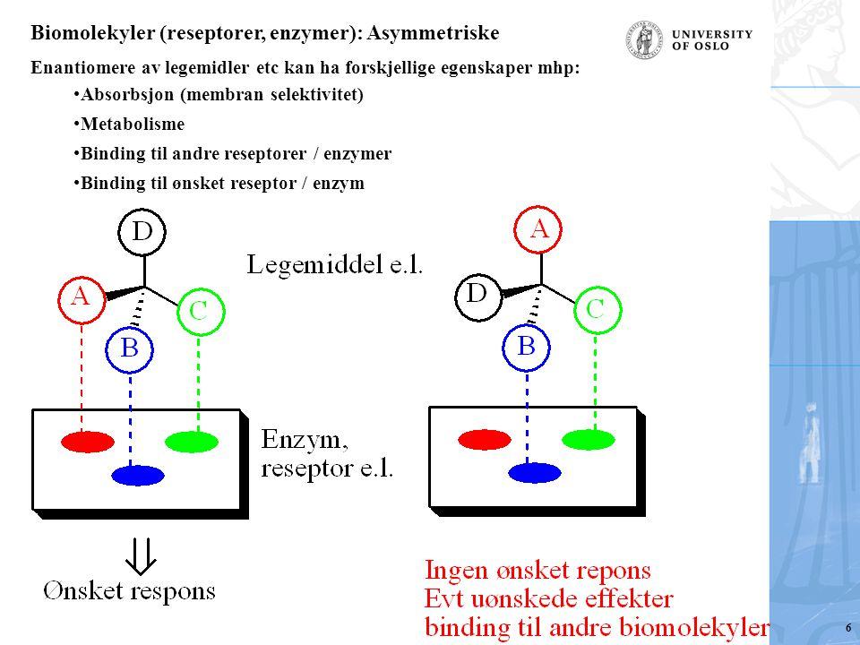 Biomolekyler (reseptorer, enzymer): Asymmetriske Enantiomere av legemidler etc kan ha forskjellige egenskaper mhp: Absorbsjon (membran selektivitet) Metabolisme Binding til andre reseptorer / enzymer Binding til ønsket reseptor / enzym 6