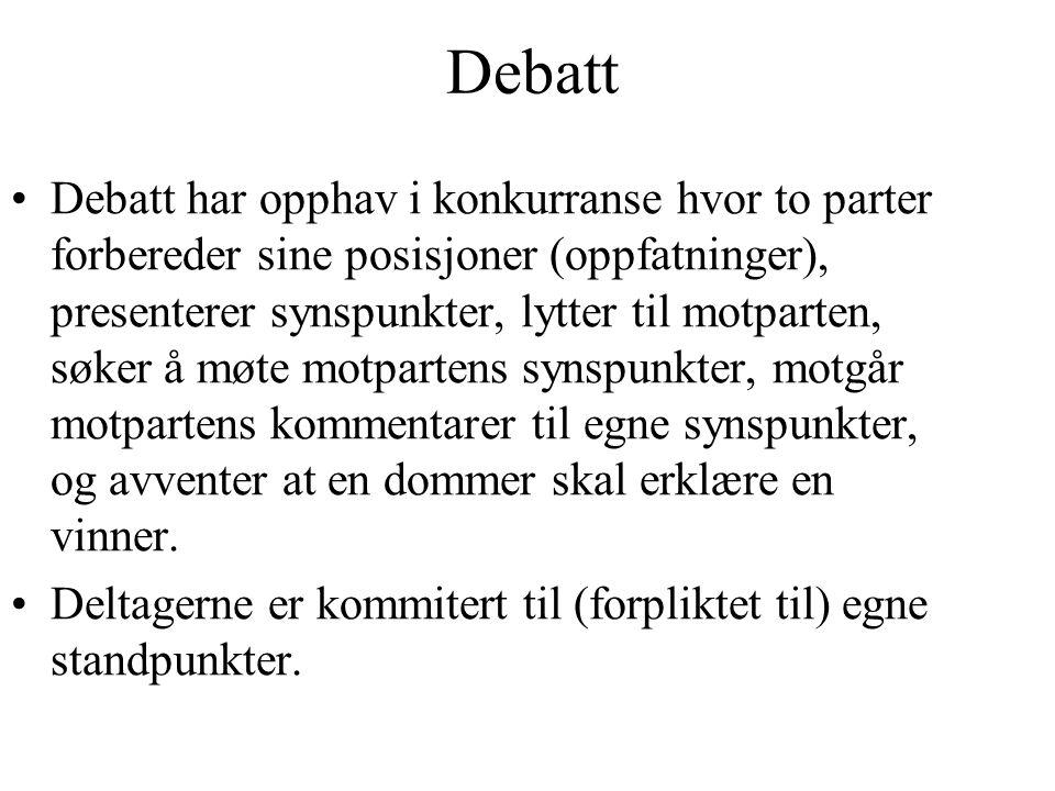 Debatt Debatt har opphav i konkurranse hvor to parter forbereder sine posisjoner (oppfatninger), presenterer synspunkter, lytter til motparten, søker