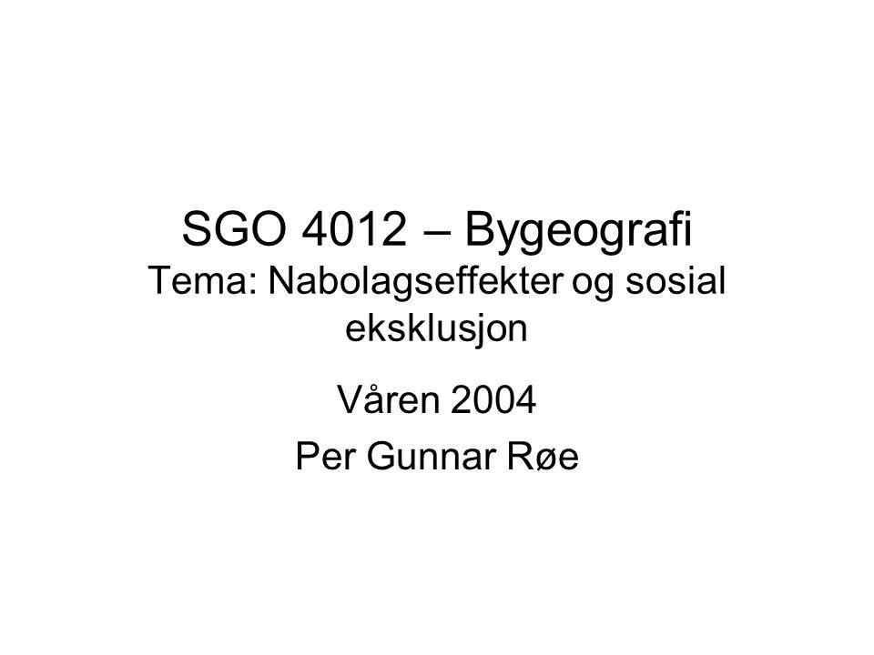 SGO 4012 – Bygeografi Tema: Nabolagseffekter og sosial eksklusjon Våren 2004 Per Gunnar Røe