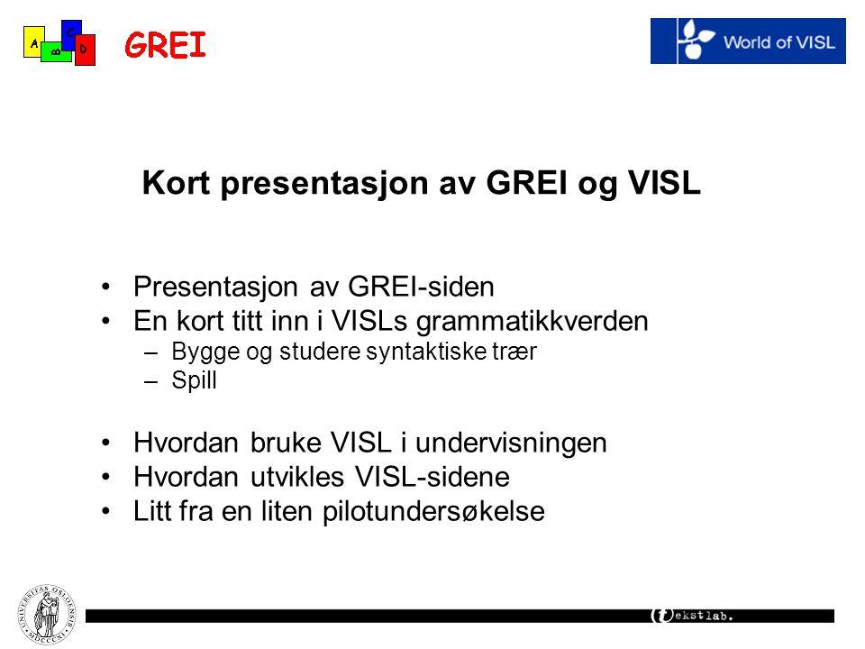 Kort presentasjon av GREI og VISL Presentasjon av GREI-siden En kort titt inn i VISLs grammatikkverden –Bygge og studere syntaktiske trær –Spill Hvord