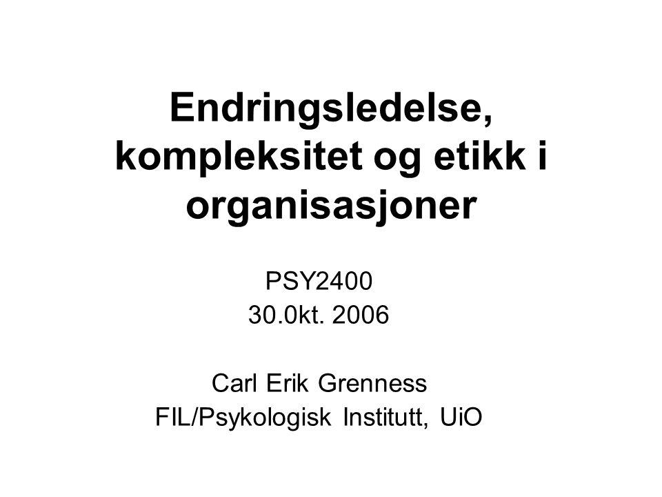 Endringsledelse, kompleksitet og etikk i organisasjoner PSY2400 30.0kt. 2006 Carl Erik Grenness FIL/Psykologisk Institutt, UiO