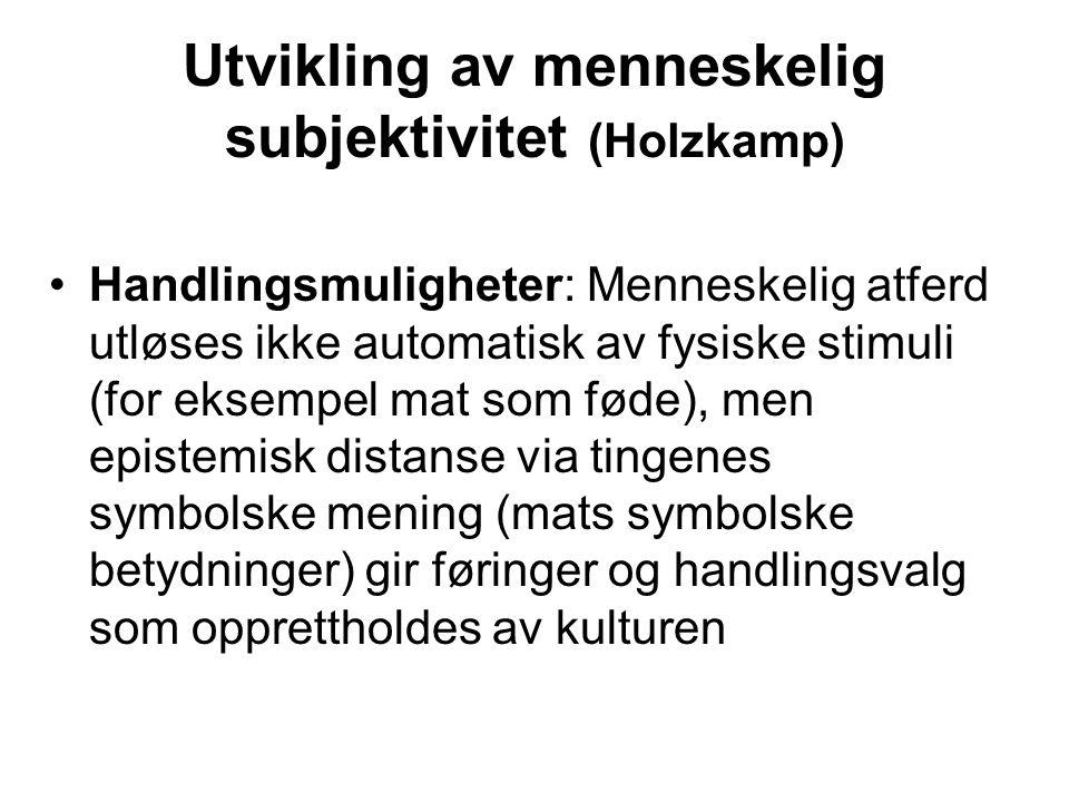 Utvikling av menneskelig subjektivitet (Holzkamp) Handlingsmuligheter: Menneskelig atferd utløses ikke automatisk av fysiske stimuli (for eksempel mat