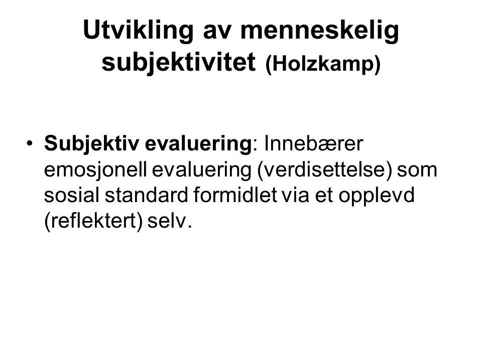 Utvikling av menneskelig subjektivitet (Holzkamp) Subjektiv evaluering: Innebærer emosjonell evaluering (verdisettelse) som sosial standard formidlet