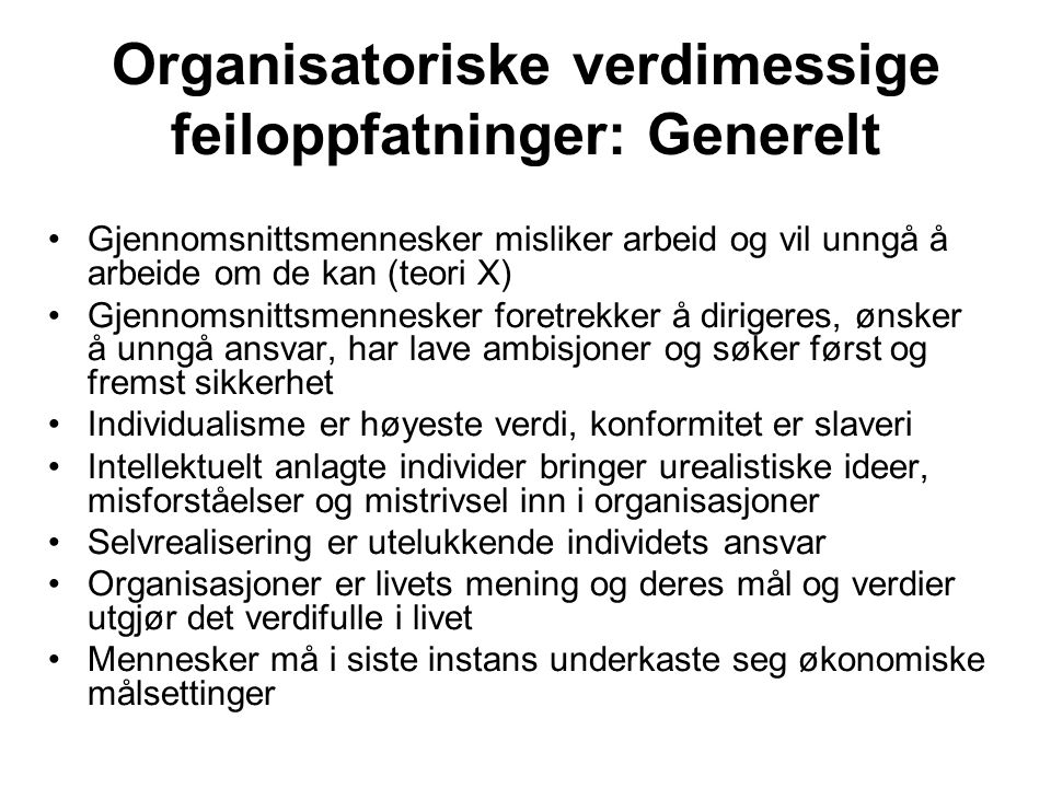 Organisatoriske verdimessige feiloppfatninger: Generelt Gjennomsnittsmennesker misliker arbeid og vil unngå å arbeide om de kan (teori X) Gjennomsnitt
